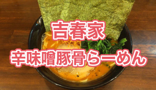 大塚の家系ラーメン「吉春家」の辛味噌豚骨らーめんの食レポ